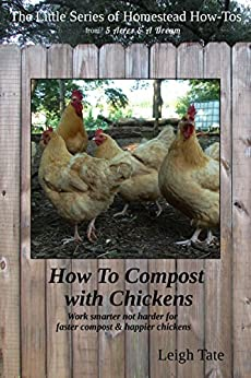 How To Compost With Chickens: Work smarter not harder for faster compost & happier chickens (The Little Series of Homestead How-Tos from 5 Acres & A Dream Book 13) (English Edition) por [Tate, Leigh]