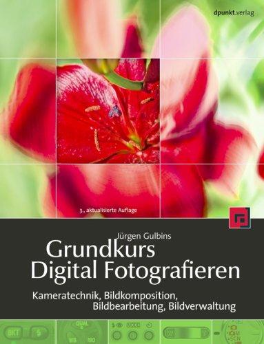 Grundkurs Digital Fotografieren: Kameratechnik, Bildkomposition, Bildbearbeitung, Bildverwaltung