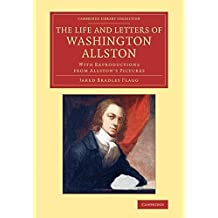 The Life and Letters of Washington Allston: With Reproductions from Allston's Pictures (Cambridge Library Collection - Art and Architecture) by Flagg, Jared Bradley (2014) Paperback
