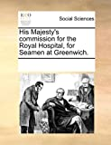 His Majesty's Commission for the Royal Hospital, for Seamen at Greenwich, See Notes Multiple Contributors, 1170800874