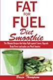 img - for Fat for Fuel Diet Smootie:: The Ultimate Recipes that helps Fight against Cancer, Upgrade Brain Power and makes you Work Smarter. book / textbook / text book