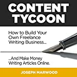 Content Tycoon: How to Build Your Own Freelance Writing Business... And Make Money Writing Articles Online | Joseph Marwood