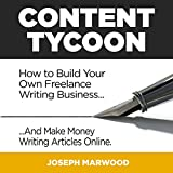 Content Tycoon: How to Build Your Own Freelance Writing Business... And Make Money Writing Articles Online