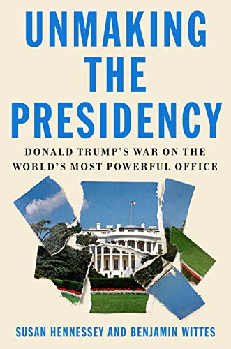Unmaking the Presidency: Donald Trump's War on the World's Most Powerful Office