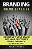 Branding: Online Branding: Imprint now your brand into your customer's minds, even with no experience!