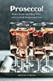 prosecco sparkling wine - Prosecco!: Italy's Iconic Sparkling Wine, with Cocktail Recipes and Lore