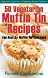 50 Vegetarian Muffin Tin Recipes – The Healthy Muffin Tin Cookbook (Vegetarian Cookbook and Vegetarian Recipes Collection 15)