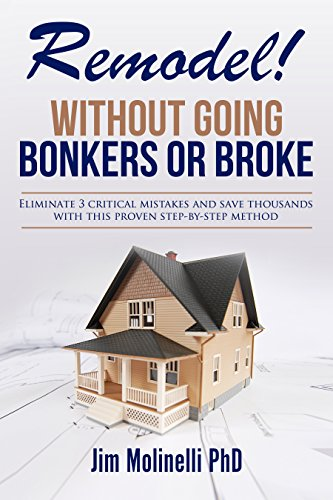 Remodel - Without Going Bonkers or Broke: Eliminate 3 Critical Mistakes and Save Thousands Using This Proven Step by Step Method by [Molinelli, Jim]
