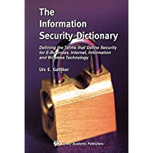 The Information Security Dictionary: Defining the Terms that Define Security for E-Business, Internet, Information and Wireless Technology (The ... Series in Engineering and Computer Science)