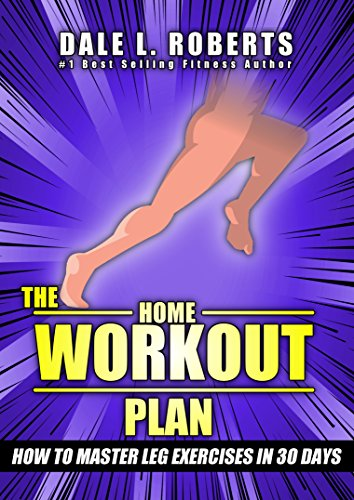 The Home Workout Plan: How to Master Leg Exercises in 30 Days (Fitness Short Reads Book 4)