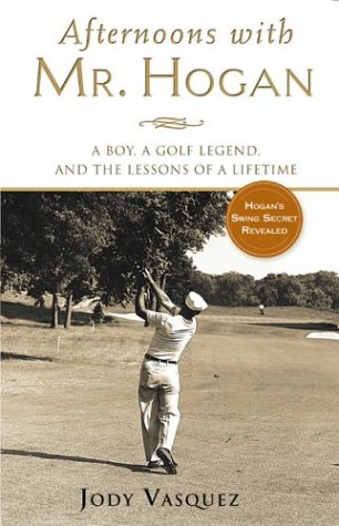 Afternoons with Mr. Hogan: A Boy, A Golfing Legend and the Lessons of a Lifetime (Golfing Legend)