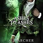 Ashes to Ashes: Ministry of Curiosities, Book 5 | C.J. Archer