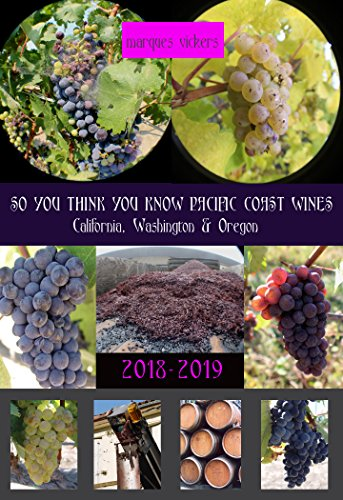 So You Think You Know Pacific Coast Wines (2018-2019 Edition): An Intimate Inside Profile of Pacific Coast Wines by Marques Vickers