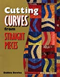 Cutting Curves from Straight Pieces, Debbie Bowles and Barbara Smith, 1574327577