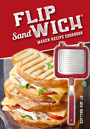Flip Sandwich® Maker Recipe Cookbook: Unlimited Delicious Copper Pan Non-Stick Stovetop Panini Grill Press Recipes (Panini Press Grill Series Book 1) by Mia Wallace