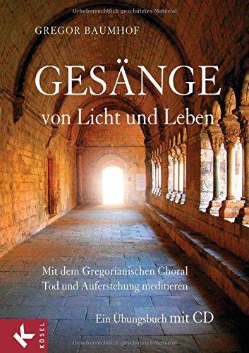 Gesänge von Licht und Leben: Mit dem Gregorianischen Choral Tod und Auferstehung meditieren - Ein Übungsbuch mit CD