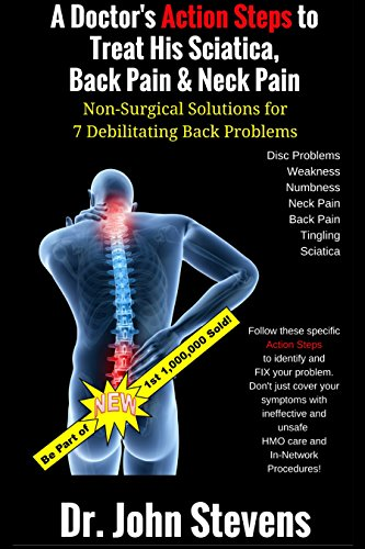 A Doctor's Action Steps to Treat His Sciatica, Back Pain & Neck Pain: Non-Surgical Solutions for 7 Debilitating Back - Non Solutions Surgical