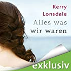 Alles, was wir waren Hörbuch von Kerry Lonsdale Gesprochen von: Katrin Zimmermann