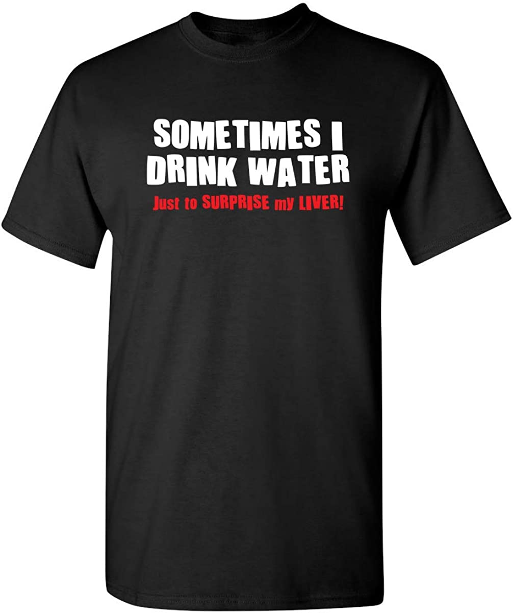 Sometimes I Drink Water Drinking Graphic Novelty Sarcastic Funny T Shirt