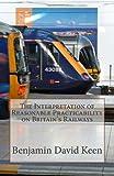 The Interpretation of Reasonable Practicability on Britain's Railways, Benjamin Keen, 1466210028