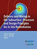 Delivery and Mixing in the Subsurface: Processes and Design Principles for In Situ Remediation (SERDP ESTCP Environmental Remediation Technology)