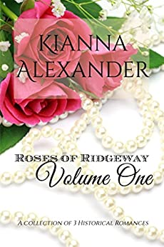 Roses of Ridgeway: Volume One: A Collection of 3 Historical Romances (The Roses of Ridgeway) by [Alexander, Kianna]