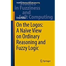 On the Logos: A Naïve View on Ordinary Reasoning and Fuzzy Logic (Studies in Fuzziness and Soft Computing Book 354)