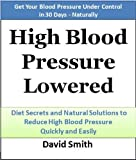 high blood pressure for dummies - High Blood Pressure Lowered: Diet Secrets and Natural Solutions to Reduce High Blood Pressure Quickly and Easily: Get Your Blood Pressure Lowered in 30 Days - Naturally