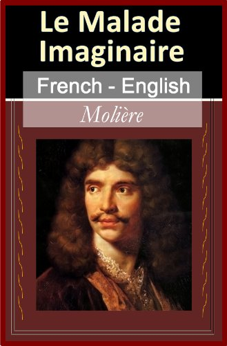 Le Malade Imaginaire [French & English Bilingual Edition] - Paragraph by Paragraph Translation (French Edition)