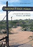 Arizona's Back Roads: A Travel Guide to Ghosts, Outlaws, and Miners