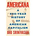 Americana: A 400-Year History of American Capitalism Audiobook by Bhu Srinivasan Narrated by Scott Brick, Bhu Srinivasan