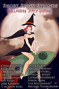 Short Story Strands: Halloween 2012 Edition by [Jeppsen, Linell, Sharon L Reddy, Ch'kara SilverWolf, Edwin Stark, Lisa Williamson , Michael Youngblood, Sheenah Freitas, Jade Kerrion, P.L. Blair, L'Poni Baldwin, L.M. Boelz, Sam Kates, T.Jackson King, Lalo LaFleur, Massimo Marino, Patrick Ottuso]