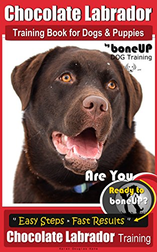 Chocolate Labrador Training Book for Dogs & Puppies by Bone Up Dog Training: Are You Ready to Bone Up? Easy Steps * Quick Results Chocolate Labrador Training