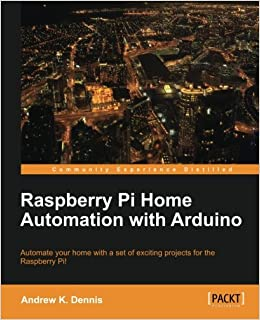 Raspberry Pi Home Automation with Arduino: Andrew K  Dennis
