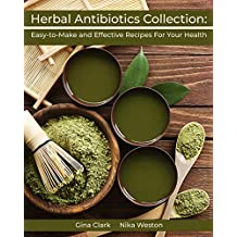 Herbal Antibiotics Collection: Easy-to-Make and Effective Recipes For Your Health