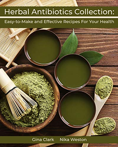Herbal Antibiotics Collection: Easy-to-Make and Effective Recipes For Your Health by [Weston, Nika , a, Gina ]