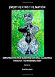 (M)Othering the Nation: Constructing and Resisting National Allegories through the Maternal Body, Lisa Bernstein, 1847185371