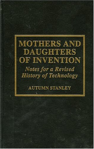 Mothers and Daughters of Invention: Notes for a Revised History of Technology
