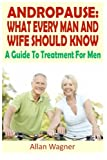 Andropause: What Every Man and Wife Should Know: A Guide To Treatment For Men