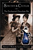 Sorcery and Cecelia or The Enchanted Chocolate Pot: Being the Correspondence of Two Young Ladies of Quality Regarding Various Magical Scandals in London and the Country