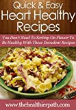 Heart Healthy Recipes: You Don't Need To Scrimp On Flavor To Be Healthy With These Decadent Recipes. (Quick & Easy Recipes)