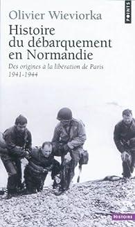 Histoire du débarquement en Normandie : Des origines à la libération de Paris 1941-1944 par Olivier Wieviorka