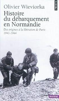 Histoire du débarquement en Normandie. Des origines à la libération de Paris, 1941-1944 par Wieviorka