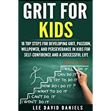 Grit for Kids: 16 top steps for developing Grit, Passion, Willpower, and Perseverance in kids for self-confidence and a successful life (motivating children, ... perseverance, setting goals,  power Book 1)