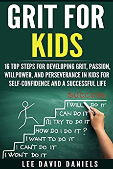 Grit for Kids: 16 top steps for developing Grit, Passion, Willpower, and Perseverance in kids for self-confidence and a successful life (motivating children, ... perseverance, setting goals,  power) by [Daniels, Lee David]