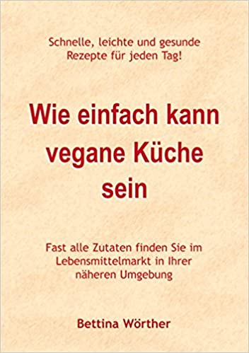 Wie einfach kann vegane Küche sein: Schnelle, leichte und gesunde ...