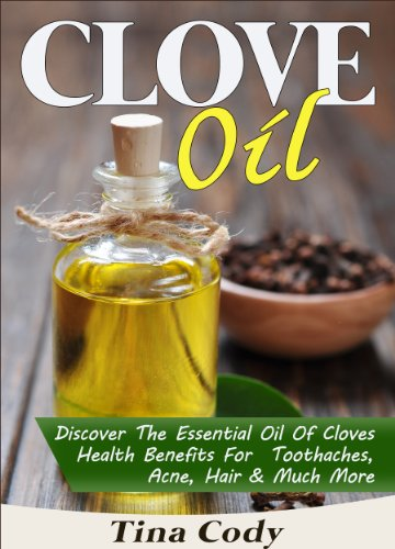 Clove Oil! Discover The Essential Oil Of Cloves Health Benefits For Toothaches, Acne, Hair & Much More: A Book On Clove Oil Secrets (Natural Health Books Series 1) by [Cody, Tina]