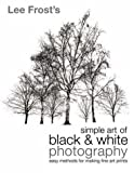 Simple Art of Black and White Photography, Lee Frost, 0715316338