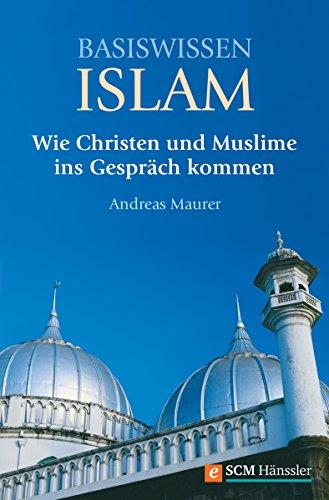 Basiswissen Islam: Wie Christen und Muslime ins Gespräch kommen (German Edition)