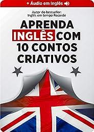 Aprenda Inglês 9x Mais Rápido com 10 Contos CRIATIVOS (Áudio nativo grátis + glossário embutido): Aumentar seu